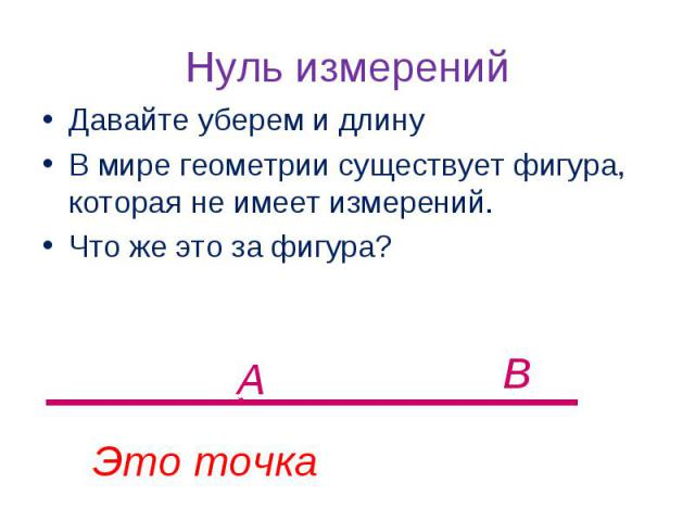 Давайте уберем и длинуВ мире геометрии существует фигура, которая не имеет измерений.Что же это за фигура? Нуль измерений