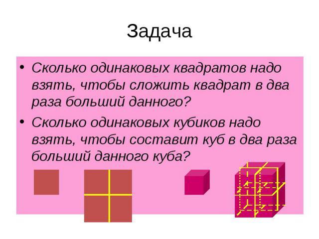 Сколько одинаковых квадратов надо взять, чтобы сложить квадрат в два раза больший данного?Сколько одинаковых кубиков надо взять, чтобы составит куб в два раза больший данного куба?