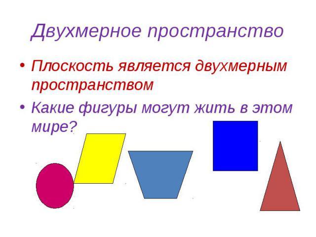 Двухмерное пространство Плоскость является двухмерным пространствомКакие фигуры могут жить в этом мире?