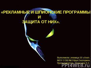 Рекламные и шпионские программы и защита от них Выполнила: ученица 10 «А»кл.МОУ