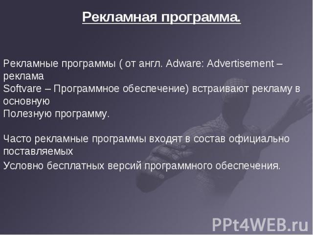 Рекламная программа. Рекламные программы ( от англ. Adware: Advertisement – рекламаSoftvare – Программное обеспечение) встраивают рекламу в основнуюПолезную программу.Часто рекламные программы входят в состав официально поставляемыхУсловно бесплатны…