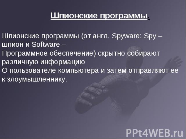 Шпионские программы (от англ. Spyware: Spy – шпион и Software – Программное обеспечение) скрытно собирают различную информациюО пользователе компьютера и затем отправляют ее к злоумышленнику.