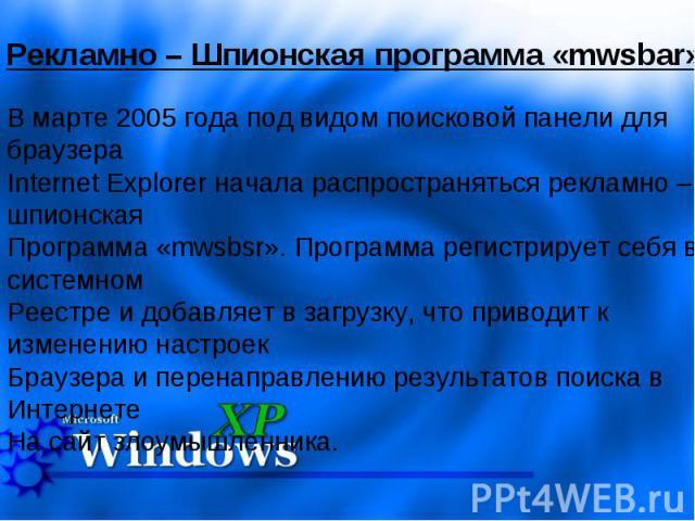 Рекламно – Шпионская программа «mwsbar» В марте 2005 года под видом поисковой панели для браузераInternet Explorer начала распространяться рекламно – шпионская Программа «mwsbsr». Программа регистрирует себя в системном Реестре и добавляет в загрузк…