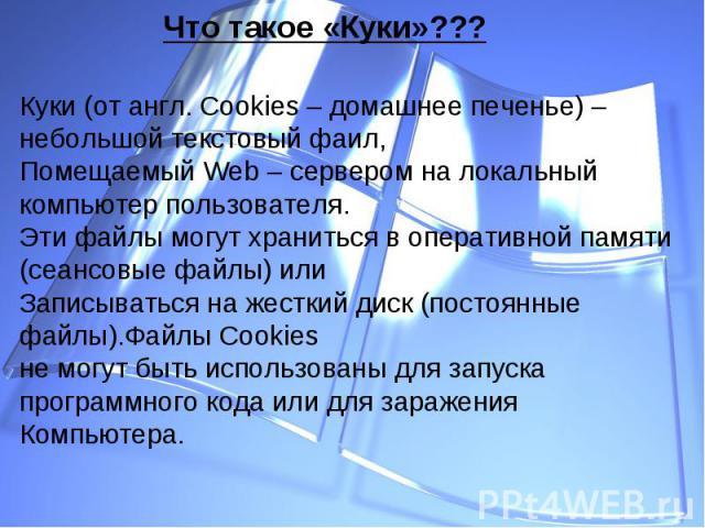 Куки (от англ. Cookies – домашнее печенье) – небольшой текстовый фаил,Помещаемый Web – сервером на локальный компьютер пользователя.Эти файлы могут храниться в оперативной памяти (сеансовые файлы) или Записываться на жесткий диск (постоянные файлы).…