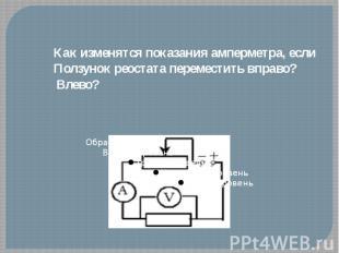 Как изменятся показания амперметра, еслиПолзунок реостата переместить вправо? Вл
