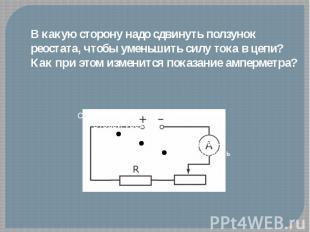 В какую сторону надо сдвинуть ползунок реостата, чтобы уменьшить силу тока в цеп