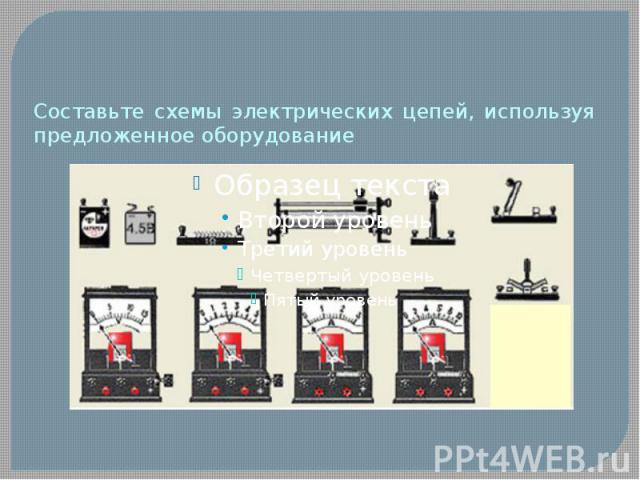 Составьте схемы электрических цепей, используя предложенное оборудование