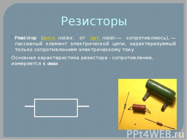Резистор (англ.resistor, от лат.resisto— сопротивляюсь),— пассивный элемент электрической цепи, характеризуемый только сопротивлением электрическому токуОсновная характеристика резистора - сопротивление, измеряется в омах