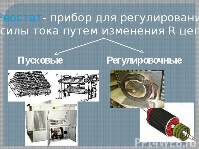 Реостат- прибор для регулирования силы тока путем изменения R цепи Пусковые Регулировочные