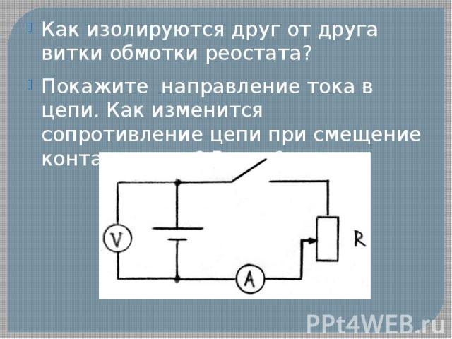 Как изолируются друг от друга витки обмотки реостата?Покажите направление тока в цепи. Как изменится сопротивление цепи при смещение контакта вниз? Вверх?