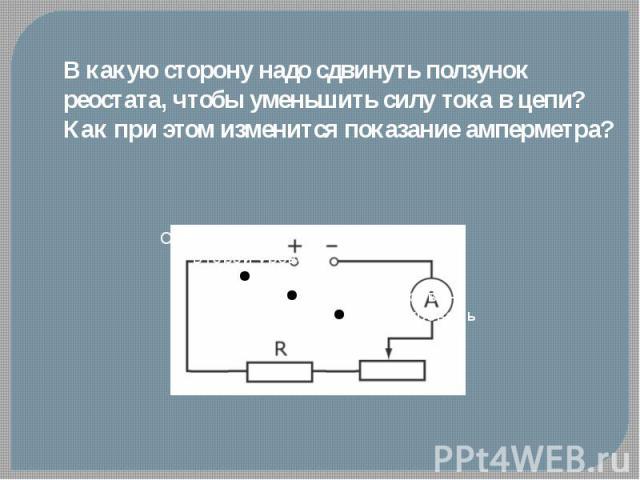 В какую сторону надо сдвинуть ползунок реостата, чтобы уменьшить силу тока в цепи?Как при этом изменится показание амперметра?