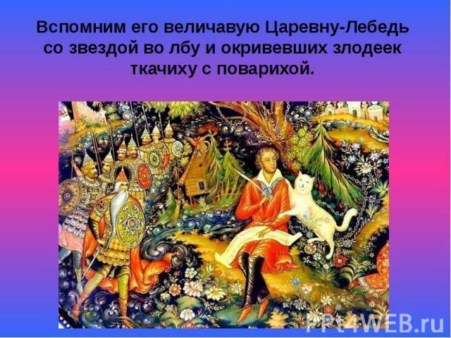 Вспомним его величавую Царевну-Лебедь со звездой во лбу и окривевших злодеек ткачиху с поварихой.