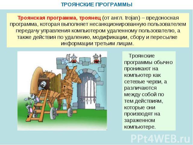 ТРОЯНСКИЕ ПРОГРАММЫ Троянская программа, троянец (от англ. trojan) – вредоносная программа, которая выполняет несанкционированную пользователем передачу управления компьютером удаленному пользователю, а также действия по удалению, модификации, сбору…