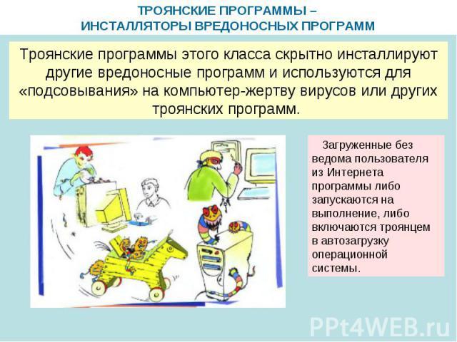 ТРОЯНСКИЕ ПРОГРАММЫ – ИНСТАЛЛЯТОРЫ ВРЕДОНОСНЫХ ПРОГРАММ Троянские программы этого класса скрытно инсталлируют другие вредоносные программ и используются для «подсовывания» на компьютер-жертву вирусов или других троянских программ. Загруженные без ве…