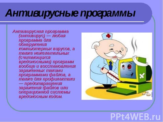 Антивирусные программы Антивирусная программа (антивирус)— любая программа для обнаружения компьютерных вирусов, а также нежелательных (считающихся вредоносными) программ вообще и восстановления зараженных такими программами файлов, а также для про…