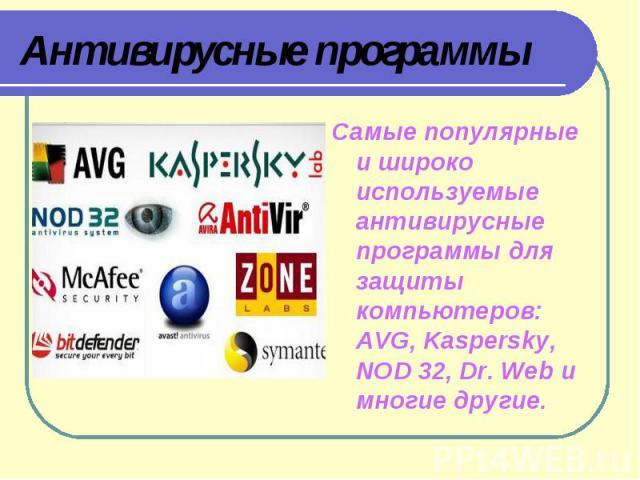 Антивирусные программыСамые популярные и широко используемые антивирусные программы для защиты компьютеров: AVG, Kaspersky, NOD 32, Dr. Web и многие другие.
