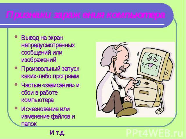 Признаки заражения компьютера Вывод на экран непредусмотренных сообщений или изображенийПроизвольный запуск каких-либо программЧастые «зависания» и сбои в работе компьютераИсчезновение или изменение файлов и папок И т.д.