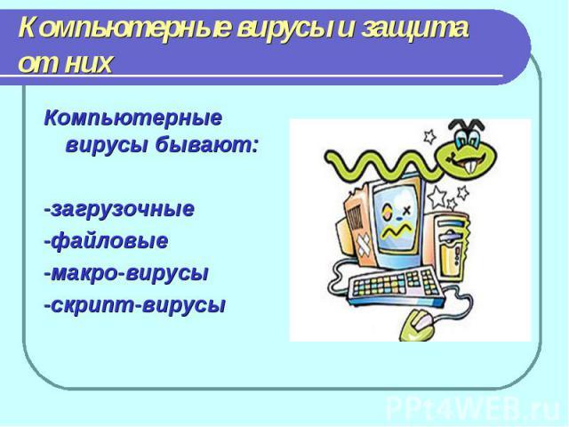 Компьютерные вирусы и защита от нихКомпьютерные вирусы бывают:-загрузочные-файловые-макро-вирусы-скрипт-вирусы