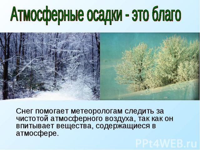 Атмосферные осадки - это благо Снег помогает метеорологам следить за чистотой атмосферного воздуха, так как он впитывает вещества, содержащиеся в атмосфере.