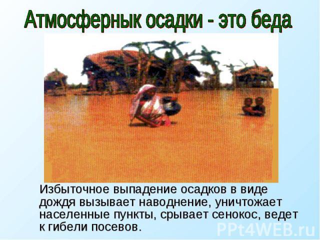 Атмосфернык осадки - это беда Избыточное выпадение осадков в виде дождя вызывает наводнение, уничтожает населенные пункты, срывает сенокос, ведет к гибели посевов.