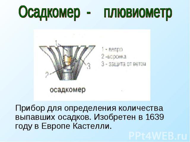 Осадкомер - плювиометр Прибор для определения количества выпавших осадков. Изобретен в 1639 году в Европе Кастелли.