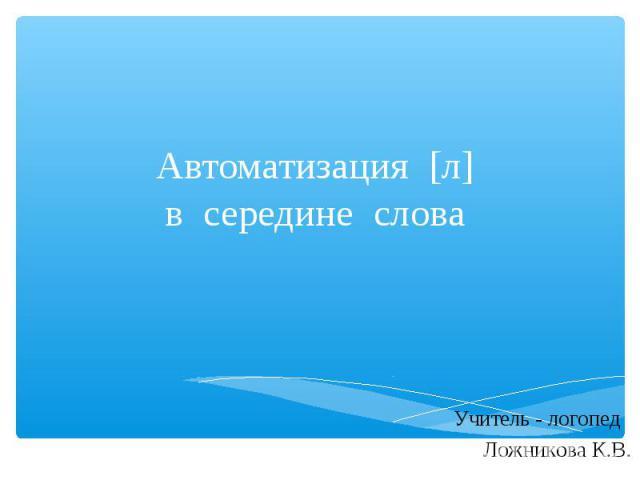 Автоматизация [л] в середине слова Учитель - логопед Ложникова К.В.