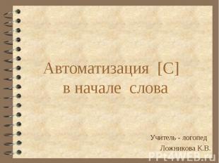Автоматизация [С] в начале слова Учитель - логопед Ложникова К.В.