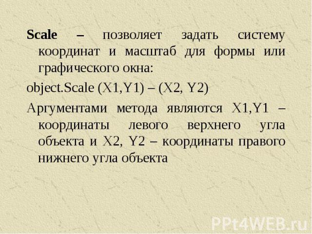 Scale – позволяет задать систему координат и масштаб для формы или графического окна:object.Scale (X1,Y1) – (X2, Y2)Аргументами метода являются X1,Y1 – координаты левого верхнего угла объекта и X2, Y2 – координаты правого нижнего угла объекта