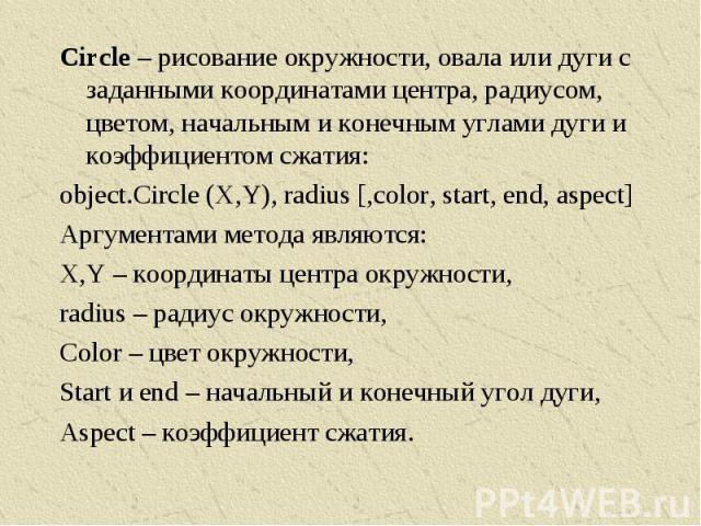Circle – рисование окружности, овала или дуги с заданными координатами центра, радиусом, цветом, начальным и конечным углами дуги и коэффициентом сжатия:object.Circle (X,Y), radius [,color, start, end, aspect]Аргументами метода являются:X,Y – коорди…