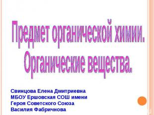Предмет органической химии. Органические вещества Свинцова Елена Дмитриевна МБОУ