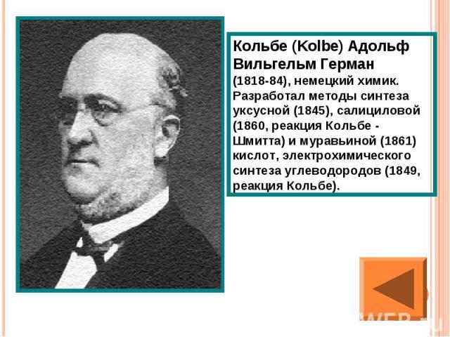 Кольбе (Kolbe) Адольф Вильгельм Герман (1818-84), немецкий химик. Разработал методы синтеза уксусной (1845), салициловой (1860, реакция Кольбе - Шмитта) и муравьиной (1861) кислот, электрохимического синтеза углеводородов (1849, реакция Кольбе).