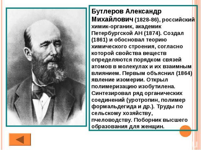 Бутлеров Александр Михайлович (1828-86), российский химик-органик, академик Петербургской АН (1874). Создал (1861) и обосновал теорию химического строения, согласно которой свойства веществ определяются порядком связей атомов в молекулах и их взаимн…