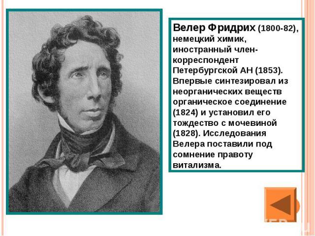 Велер Фридрих (1800-82), немецкий химик, иностранный член-корреспондент Петербургской АН (1853). Впервые синтезировал из неорганических веществ органическое соединение (1824) и установил его тождество с мочевиной (1828). Исследования Велера поставил…