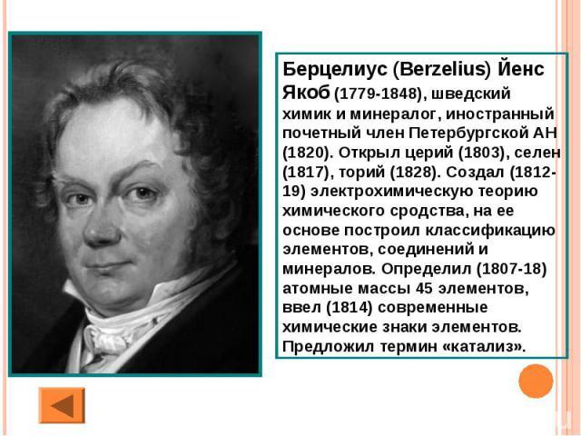 Берцелиус (Berzelius) Йенс Якоб (1779-1848), шведский химик и минералог, иностранный почетный член Петербургской АН (1820). Открыл церий (1803), селен (1817), торий (1828). Создал (1812-19) электрохимическую теорию химического сродства, на ее основе…