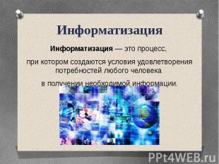 ИнформатизацияИнформатизация — это процесс, при котором создаются условия удовле