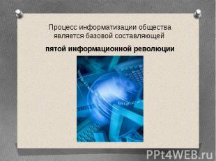 Процесс информатизации общества является базовой составляющей пятой информационн