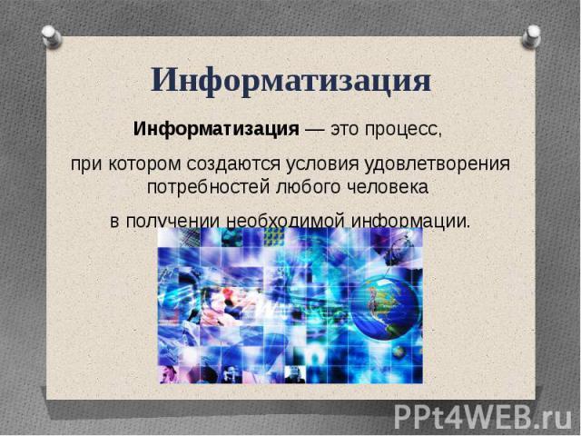 ИнформатизацияИнформатизация — это процесс, при котором создаются условия удовлетворения потребностей любого человека в получении необходимой информации.