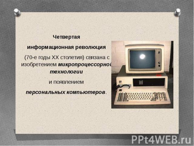 Четвертая информационная революция (70-е годы XX столетия) связана с изобретением микропроцессорной технологии и появлением персональных компьютеров.