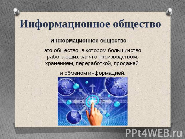 Информационное общество Информационное общество — это общество, в котором большинство работающих занято производством, хранением, переработкой, продажей и обменом информацией.