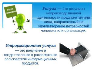 Услуга — это результат непроизводственной деятельности предприятия или лица, нап