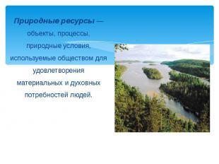 Природные ресурсы — объекты, процессы, природные условия, используемые обществом