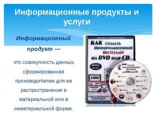 Информационные продукты и услуги Информационный продукт — это совокупность данны