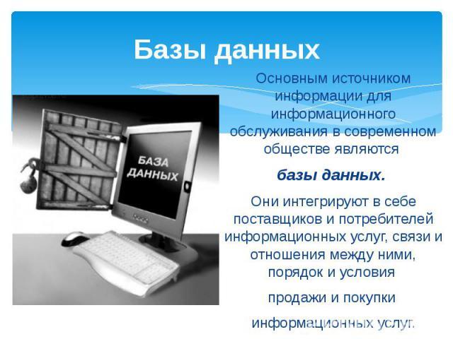 Базы данных Основным источником информации для информационного обслуживания в современном обществе являются базы данных. Они интегрируют в себе поставщиков и потребителей информационных услуг, связи и отношения между ними, порядок и условия продажи …