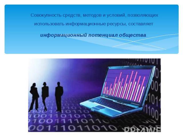 Совокупность средств, методов и условий, позволяющих использовать информационные ресурсы, составляет информационный потенциал общества.