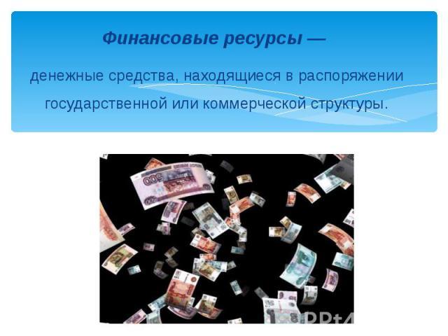 Финансовые ресурсы — денежные средства, находящиеся в распоряжении государственной или коммерческой структуры.