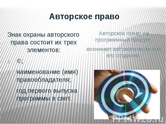 Авторское право Знак охраны авторского права состоит их трех элементов:©;наименование (имя) правообладателя;год первого выпуска программы в свет. Авторское право на программный продукт возникает автоматически при его создании.