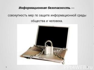 Информационная безопасность — совокупность мер по защите информационной среды об