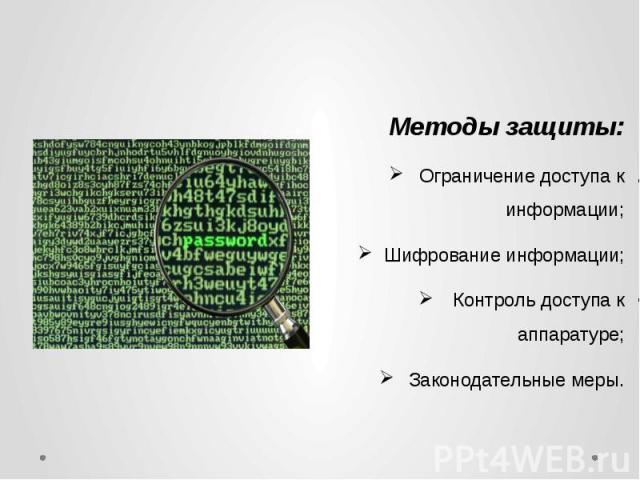 Методы защиты:Ограничение доступа к информации;Шифрование информации;Контроль доступа к аппаратуре;Законодательные меры.