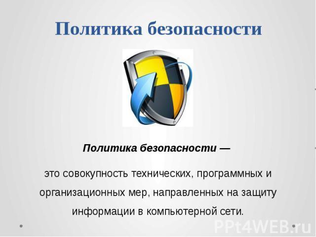 Политика безопасностиПолитика безопасности — это совокупность технических, программных и организационных мер, направленных на защиту информации в компьютерной сети.