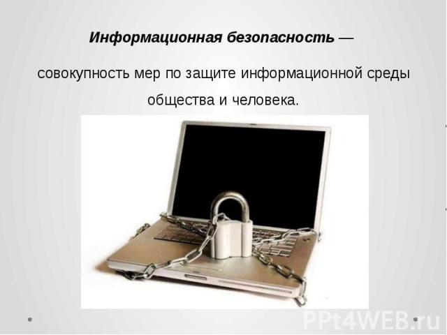 Информационная безопасность — совокупность мер по защите информационной среды общества и человека.